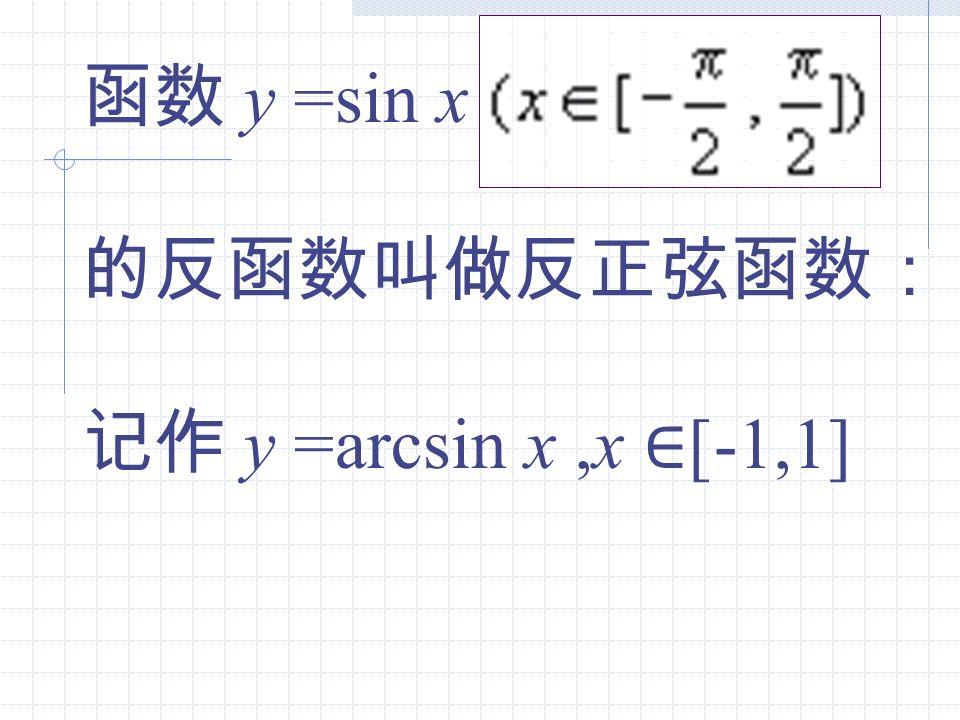 函数 y =sin x 的反函数叫做反正弦函数: 记作 y =arcsin x ,x ∈[-1,1]